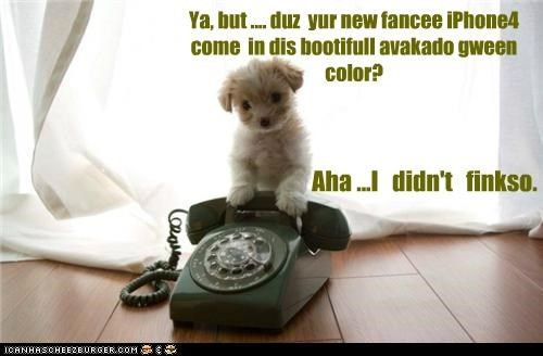 Ya, but .... duz yur new fancee iPhone4 come in dis bootifull avakado gween color? Aha ...I didn't finkso.