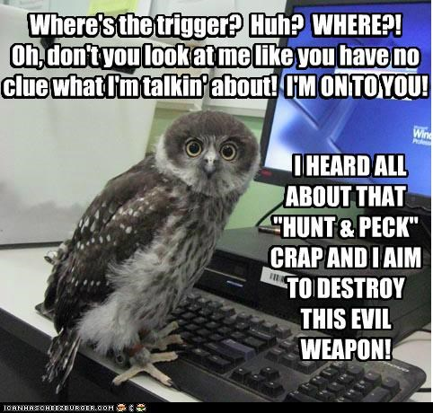 """Where's the trigger? Huh? WHERE?! Oh, don't you look at me like you have no clue what I'm talkin' about! I'M ON TO YOU! I HEARD ALL ABOUT THAT """"HUNT & PECK"""" CRAP AND I AIM TO DESTROY THIS EVIL WEAPON! Where's the trigger? Huh? WHERE?! Oh, don't you look at me like you have no clue what I'm talkin' about! I'M ON TO YOU! I HEARD ALL ABOUT THAT """"HUNT & PECK"""" CRAP AND I AIM TO DESTROY THIS EVIL WEAPON!"""