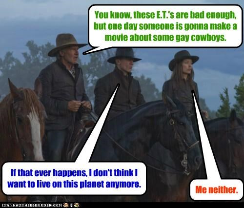 You know, these E.T.'s are bad enough, but one day someone is gonna make a movie about some gay cowboys. If that ever happens, I don't think I want to live on this planet anymore. Me neither.