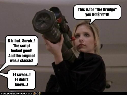 "This is for ""The Grudge"" you B@$*@^D! B-b-but.. Sarah...! The script looked good! And the original was a classic! I-I swear...! I-I didn't know....!"