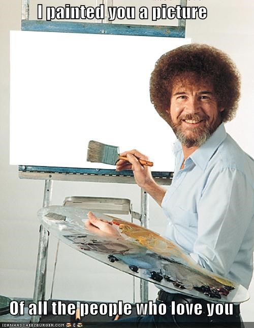 blank,bob ross,Like a Boss,love,orphan,picture,plight