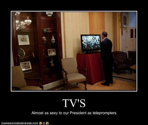 TV'S Almost as sexy to our President as teleprompters