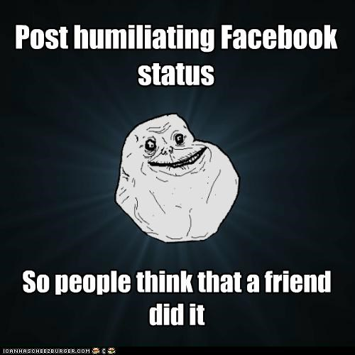 facebook forever alone friend humiliating status - 5316533760