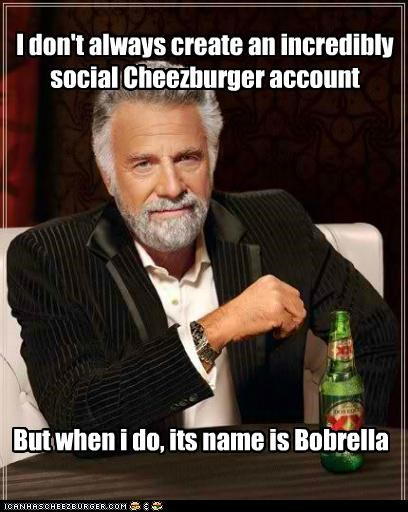 I don't always create an incredibly social Cheezburger account But when i do, its name is Bobrella