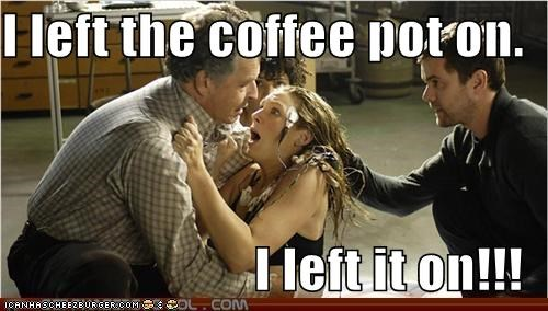 I left the coffee pot on. I left it on!!!