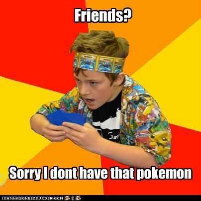 Friends? Sorry I dont have that pokemon