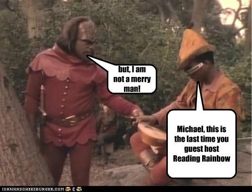 but, I am not a merry man! Michael, this is the last time you guest host Reading Rainbow
