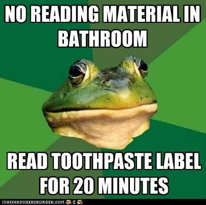 NO READING MATERIAL IN BATHROOM READ TOOTHPASTE LABEL FOR 20 MINUTES