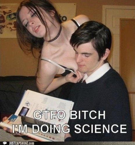 awesome,bewbs,gtfo,priorities,science,science is rad,study,studying