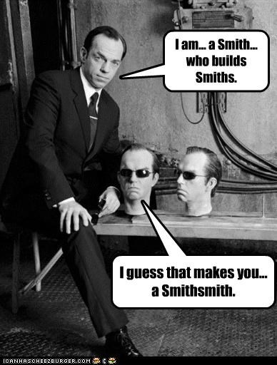 I am... a Smith... who builds Smiths. I guess that makes you... a Smithsmith.