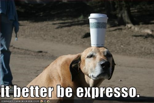 it better be expresso.