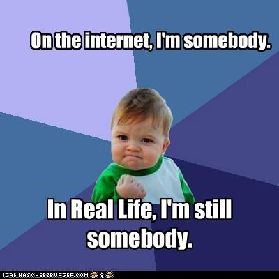 On the internet, I'm somebody. In Real Life, I'm still somebody.