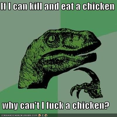 If I can kill and eat a chicken  why can't I fuck a chicken?