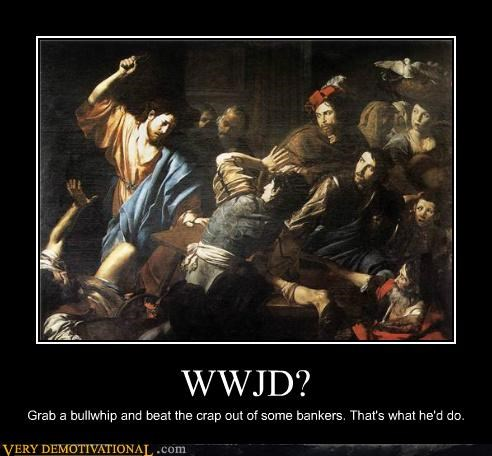 WWJD? Grab a bullwhip and beat the crap out of some bankers. That's what he'd do.