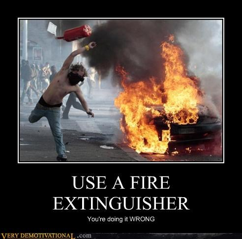USE A FIRE EXTINGUISHER You're doing it WRONG