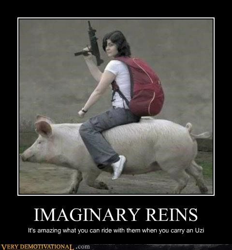 IMAGINARY REINS It's amazing what you can ride with them when you carry an Uzi