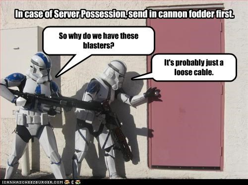 In case of Server Possession, send in cannon fodder first. It's probably just a loose cable. So why do we have these blasters?