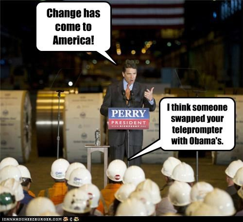 Change has come to America! I think someone swapped your teleprompter with Obama's.