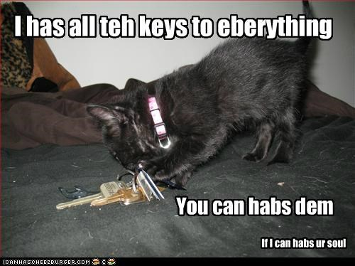 I has all teh keys to eberything You can habs dem If I can habs ur soul