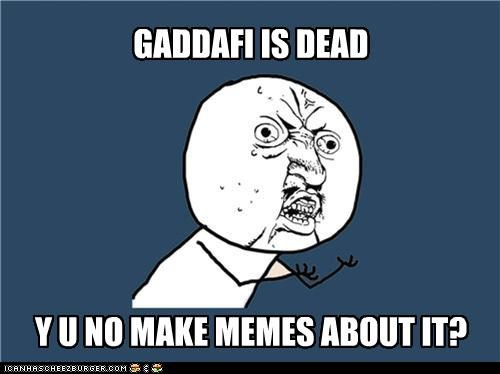 GADDAFI IS DEAD Y U NO MAKE MEMES ABOUT IT?