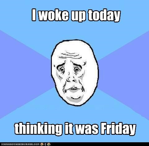 I woke up today thinking it was Friday