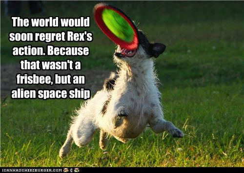 The world would soon regret Rex's action. Because that wasn't a frisbee, but an alien space ship