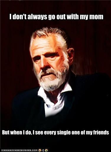 friends,mom,parents,sigh,the most interesting man in the world