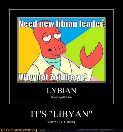 "IT'S ""LIBYAN"" You're BOTH idiots."