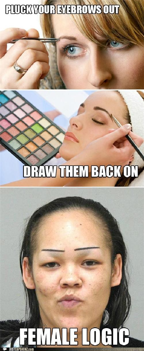 bad makeup,draw eyebrows back on,eyebrows,female logic,logic,makeup,pluck eyebrows