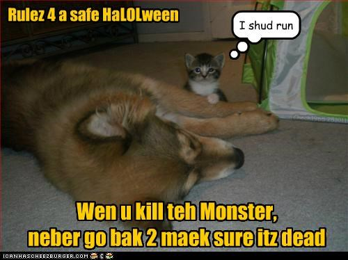 Rulez 4 a safe HaLOLween Wen u kill teh Monster, neber go bak 2 maek sure itz dead I shud run Chech1965 251011