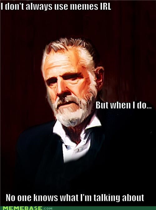 friends what the most interesting man in the world confusion speak IRL Memes - 5357075456