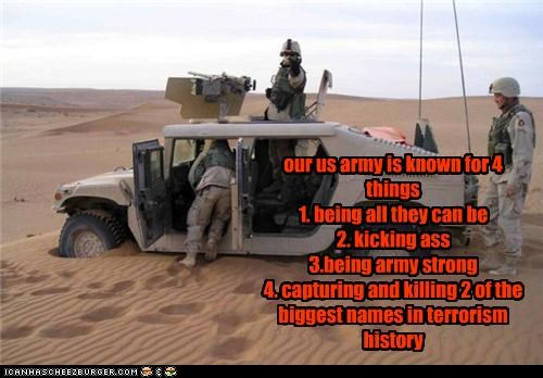 our us army is known for 4 things 1. being all they can be 2. kicking ass 3.being army strong 4. capturing and killing 2 of the biggest names in terrorism history