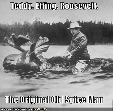 awesome Badass BAMF best of the week Hall of Fame historic lols moose old spice old spice guy president teddy roosevelt - 5364078336