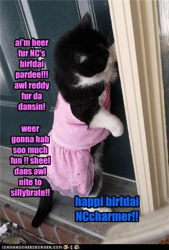 ai'm heer fur NC's birfdai pardee!!! awl reddy fur da dansin! weer gonna hab soo much fun !! sheel dans awl nite to sillybrate!! happi birfdai NCcharmer!!