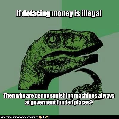 If defacing money is illegal Then why are penny squishing machines always at goverment funded places?