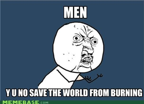 burning,some men,stop,world,Y U No Guy