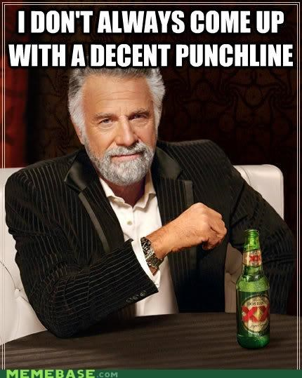 but fine predictable punchline sigh the most interesting man in the world