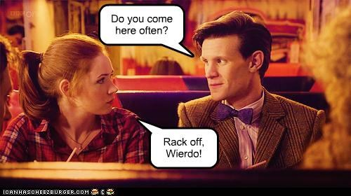Do you come here often? Rack off, Wierdo!