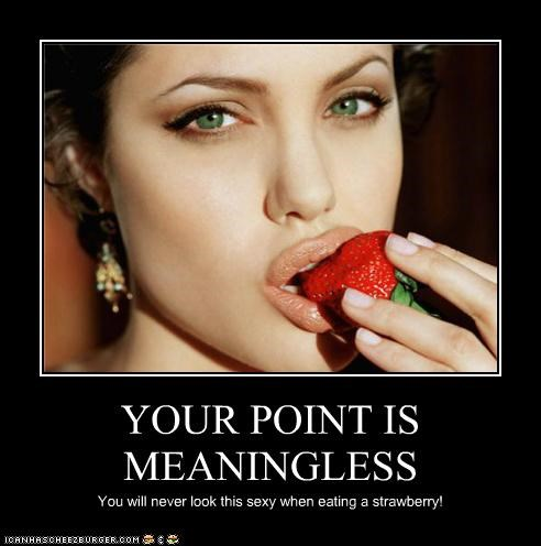 YOUR POINT IS MEANINGLESS You will never look this sexy when eating a strawberry!
