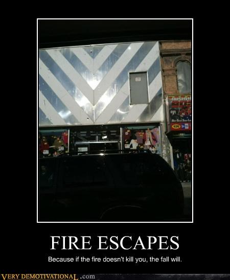 FIRE ESCAPES Because if the fire doesn't kill you, the fall will.
