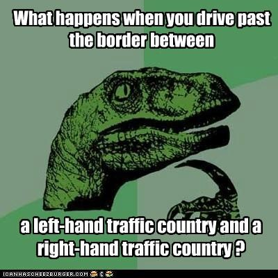 What happens when you drive past the border between a left-hand traffic country and a right-hand traffic country ?