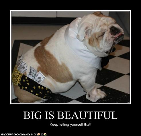 BIG IS BEAUTIFUL Keep telling yourself that!