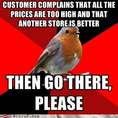 complain elsewhere,go to another store,g rated,Hall of Fame,M thru F,Memes,prices are too high,retail,work