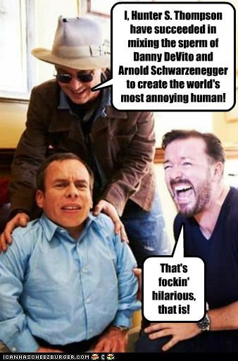 I, Hunter S. Thompson have succeeded in mixing the sperm of Danny DeVito and Arnold Schwarzenegger to create the world's most annoying human! That's fockin' hilarious, that is!