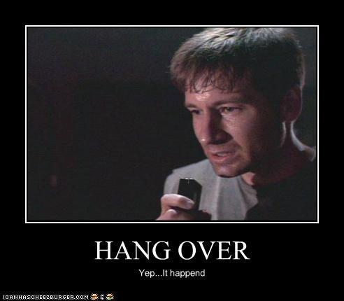 HANG OVER Yep...It happend