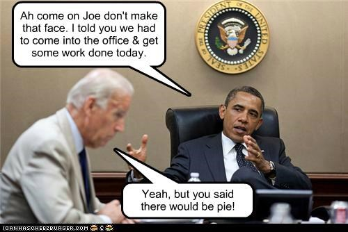 Ah come on Joe don't make that face. I told you we had to come into the office & get some work done today. Yeah, but you said there would be pie!