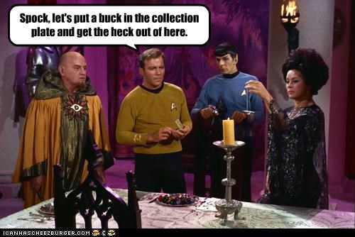 Spock, let's put a buck in the collection plate and get the heck out of here.