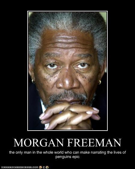 MORGAN FREEMAN the only man in the whole world who can make narrating the lives of penguins epic