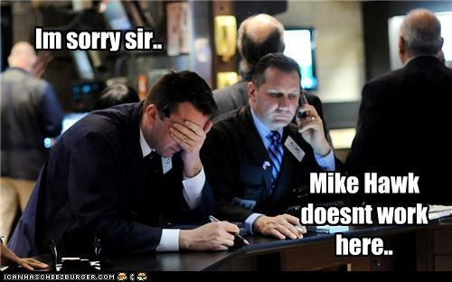 Im sorry sir.. Mike Hawk doesnt work here..