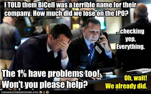I TOLD them BiCell was a terrible name for their company. How much did we lose on the IPO? ...checking yep, Everything. The 1% have problems too! Won't you please help? Oh, wait! We already did.